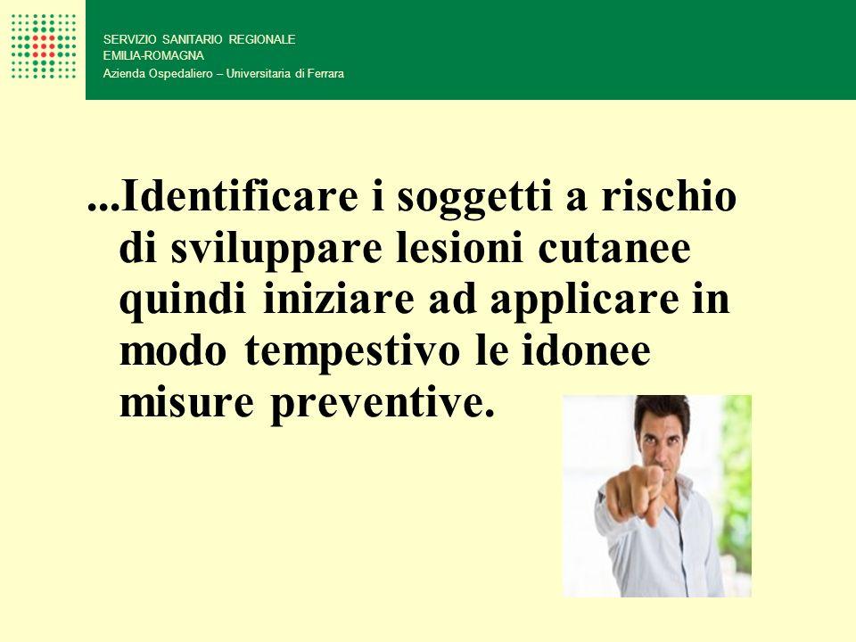...Identificare i soggetti a rischio di sviluppare lesioni cutanee quindi iniziare ad applicare in modo tempestivo le idonee misure preventive. SERVIZ