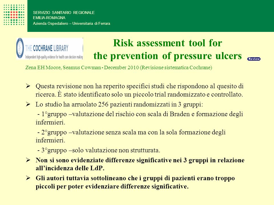 Risk assessment tool for the prevention of pressure ulcers SERVIZIO SANITARIO REGIONALE EMILIA-ROMAGNA Azienda Ospedaliero – Universitaria di Ferrara Zena EH Moore, Seamus Cowman - December 2010 (Revisione sistematica Cochrane) Questa revisione non ha reperito specifici studi che rispondono al quesito di ricerca.