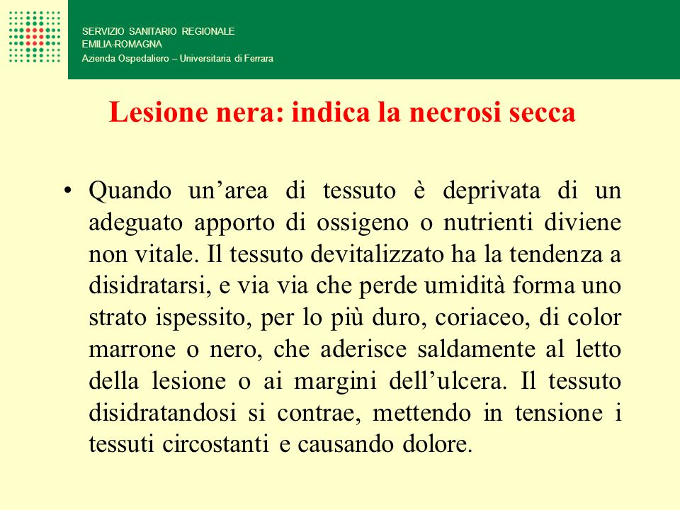 Lesione nera: indica la necrosi secca SERVIZIO SANITARIO REGIONALE EMILIA-ROMAGNA Azienda Ospedaliero – Universitaria di Ferrara Quando unarea di tess