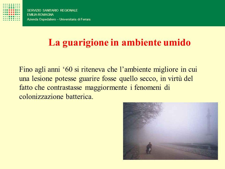 SERVIZIO SANITARIO REGIONALE EMILIA-ROMAGNA Azienda Ospedaliero – Universitaria di Ferrara La guarigione in ambiente umido Fino agli anni 60 si ritene