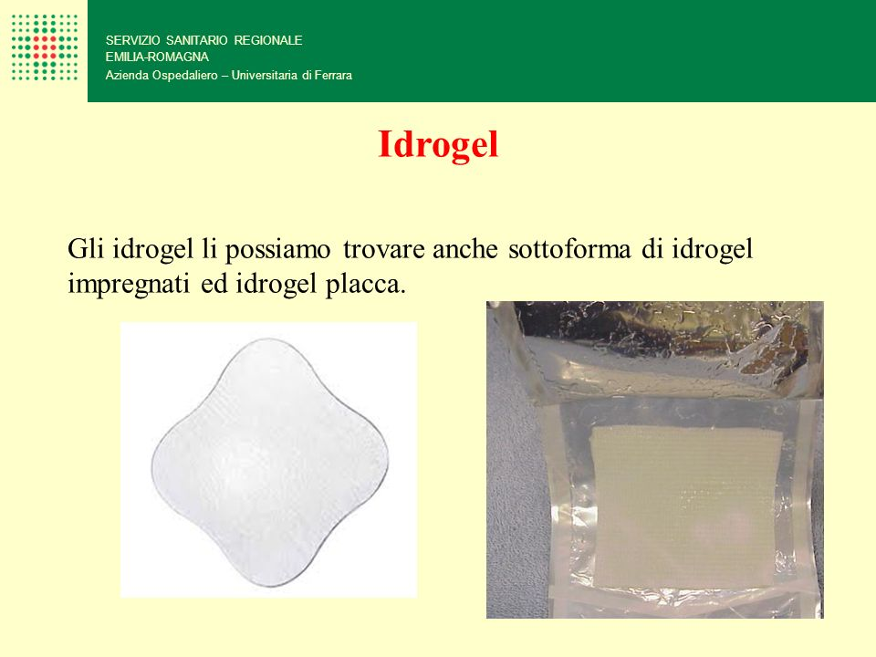 SERVIZIO SANITARIO REGIONALE EMILIA-ROMAGNA Azienda Ospedaliero – Universitaria di Ferrara Idrogel Gli idrogel li possiamo trovare anche sottoforma di