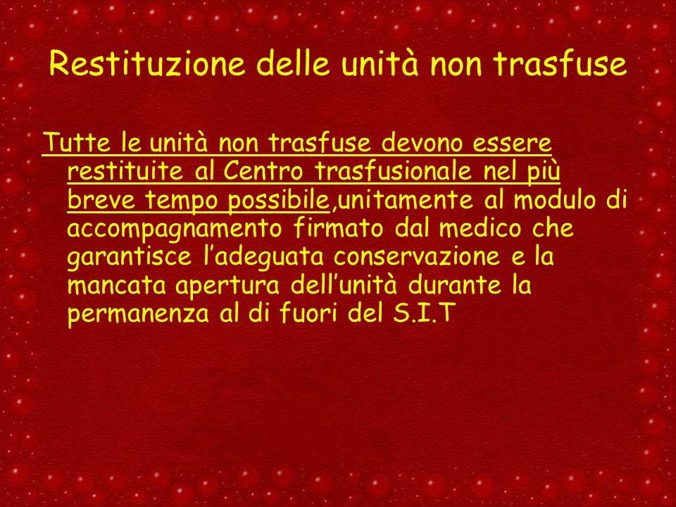Restituzione delle unità non trasfuse Tutte le unità non trasfuse devono essere restituite al Centro trasfusionale nel più breve tempo possibile,unita