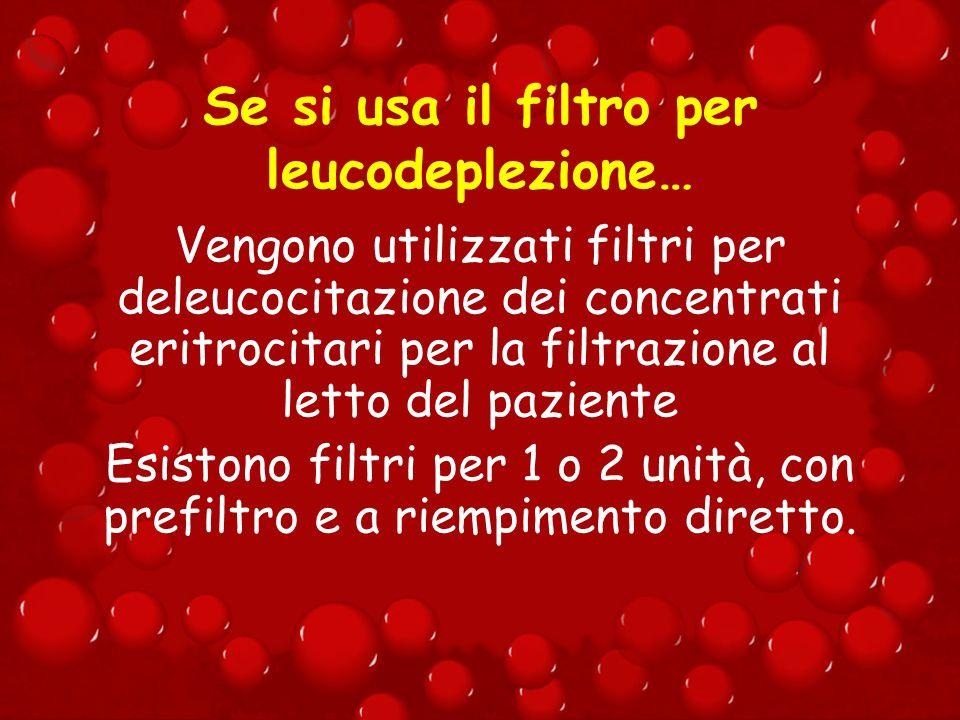 Se si usa il filtro per leucodeplezione… Vengono utilizzati filtri per deleucocitazione dei concentrati eritrocitari per la filtrazione al letto del p