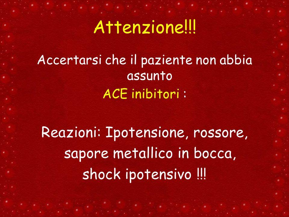 Attenzione!!! Accertarsi che il paziente non abbia assunto ACE inibitori : Reazioni: Ipotensione, rossore, sapore metallico in bocca, shock ipotensivo