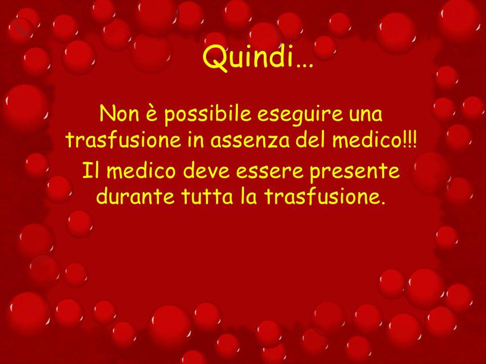 Quindi… Non è possibile eseguire una trasfusione in assenza del medico!!! Il medico deve essere presente durante tutta la trasfusione.