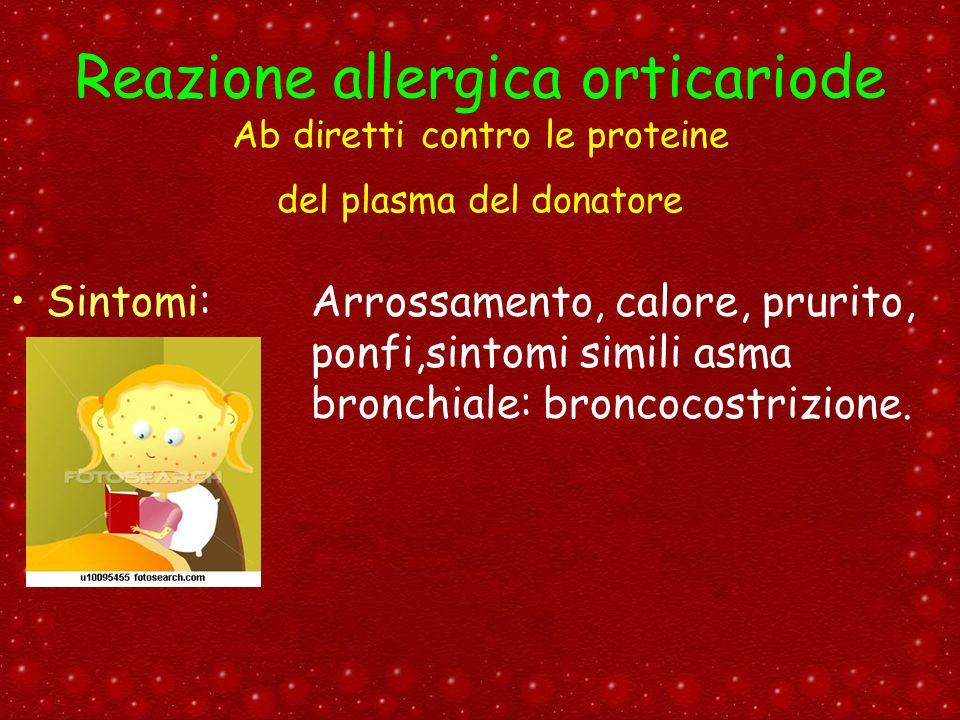 Reazione allergica orticariode Ab diretti contro le proteine del plasma del donatore Sintomi: Arrossamento, calore, prurito, ponfi,sintomi simili asma