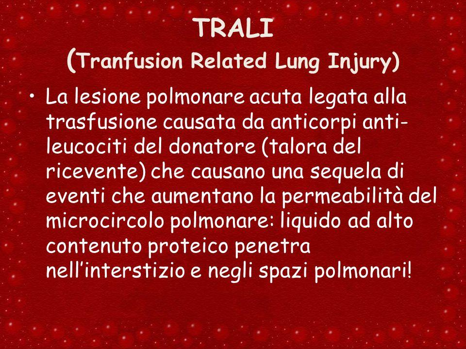 TRALI ( Tranfusion Related Lung Injury) La lesione polmonare acuta legata alla trasfusione causata da anticorpi anti- leucociti del donatore (talora d
