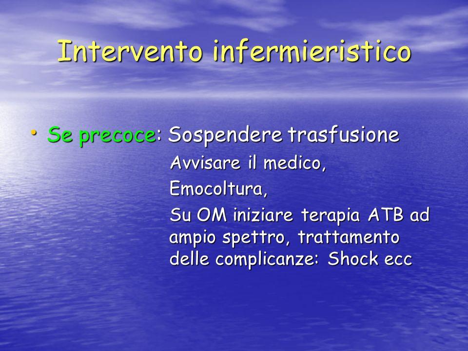 Intervento infermieristico Se precoce: Sospendere trasfusione Se precoce: Sospendere trasfusione Avvisare il medico, Emocoltura, Su OM iniziare terapi