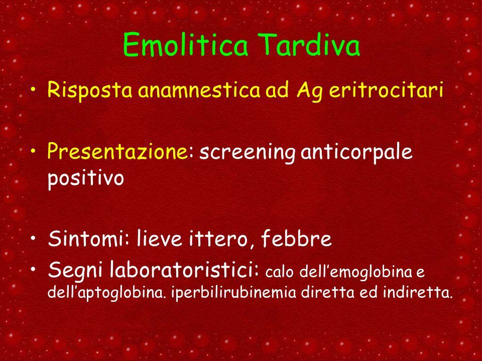 Emolitica Tardiva Risposta anamnestica ad Ag eritrocitari Presentazione: screening anticorpale positivo Sintomi: lieve ittero, febbre Segni laboratori