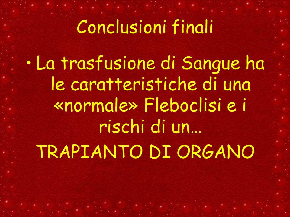 Conclusioni finali La trasfusione di Sangue ha le caratteristiche di una «normale» Fleboclisi e i rischi di un… TRAPIANTO DI ORGANO