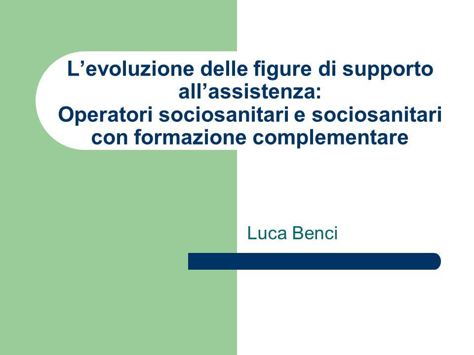 Levoluzione delle figure di supporto allassistenza: Operatori sociosanitari e sociosanitari con formazione complementare Luca Benci