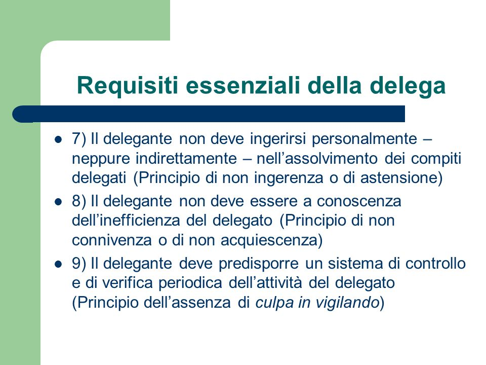 Requisiti essenziali della delega 7) Il delegante non deve ingerirsi personalmente – neppure indirettamente – nellassolvimento dei compiti delegati (P