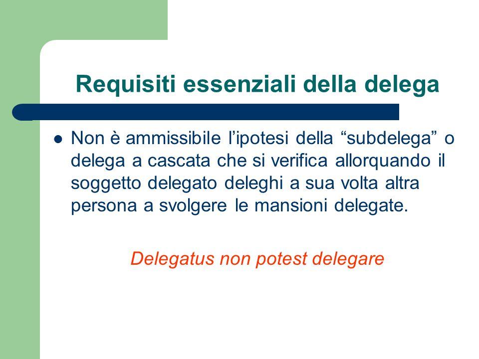 Requisiti essenziali della delega Non è ammissibile lipotesi della subdelega o delega a cascata che si verifica allorquando il soggetto delegato deleg