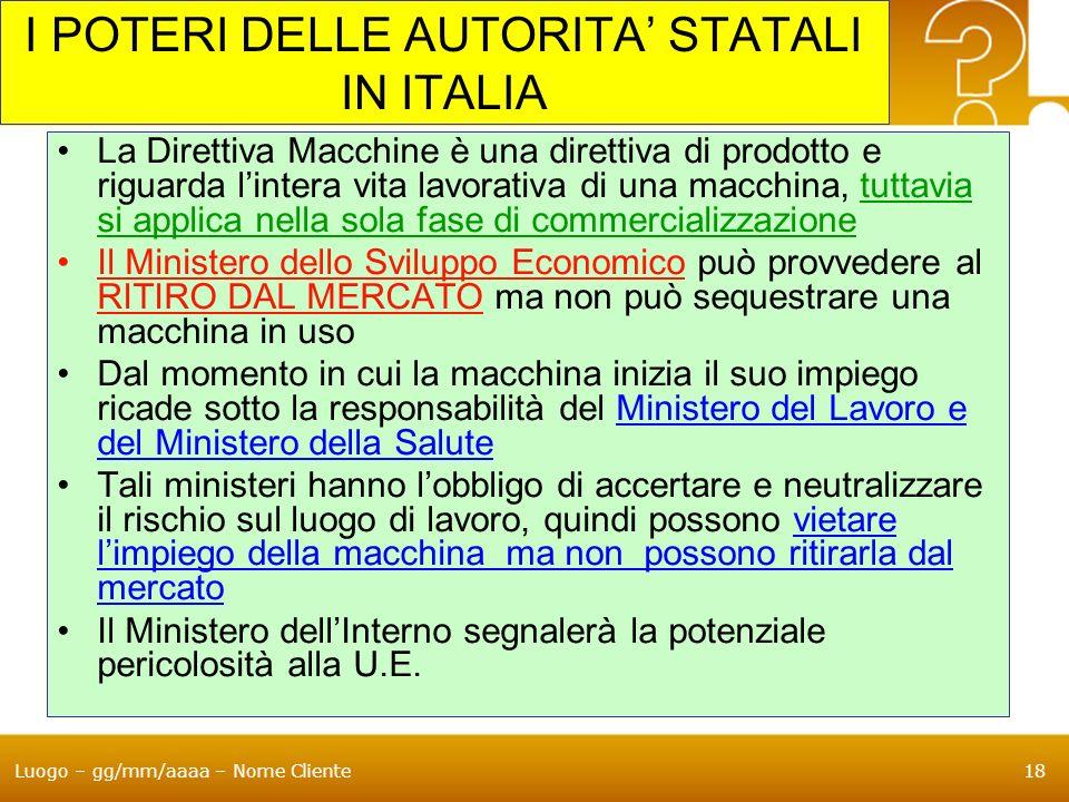 Luogo – gg/mm/aaaa – Nome Cliente18 I POTERI DELLE AUTORITA STATALI IN ITALIA La Direttiva Macchine è una direttiva di prodotto e riguarda lintera vit