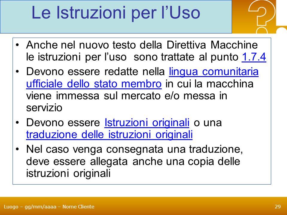 Luogo – gg/mm/aaaa – Nome Cliente29 Le Istruzioni per lUso Anche nel nuovo testo della Direttiva Macchine le istruzioni per luso sono trattate al punt