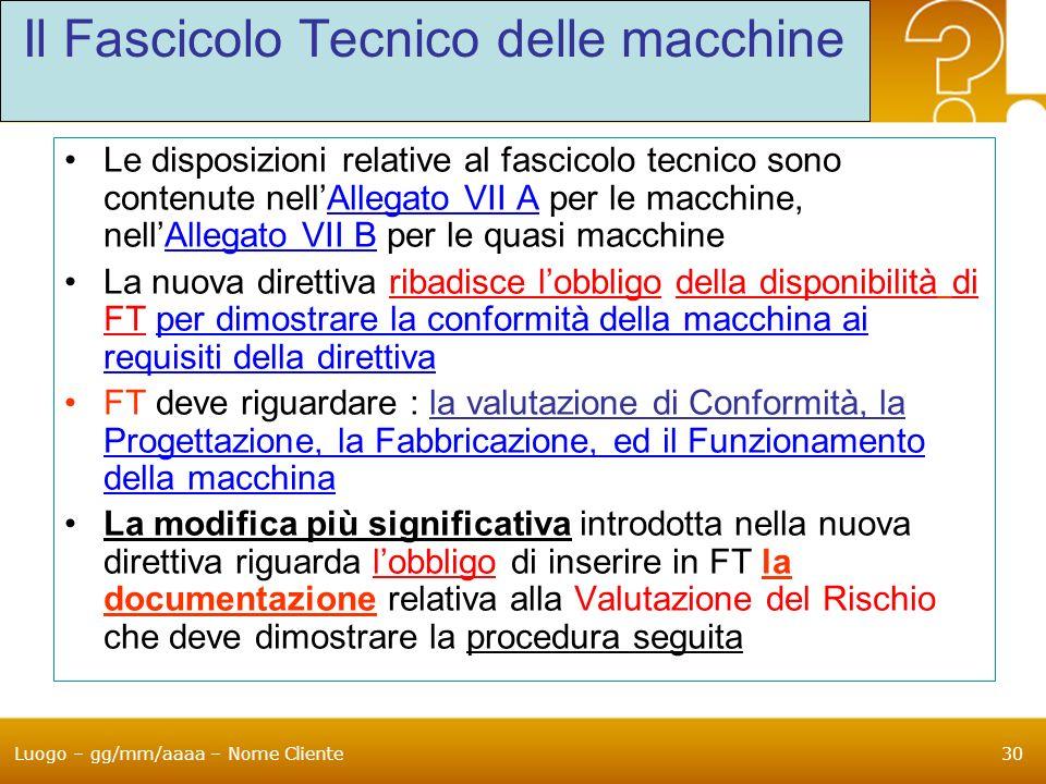Luogo – gg/mm/aaaa – Nome Cliente30 Il Fascicolo Tecnico delle macchine Le disposizioni relative al fascicolo tecnico sono contenute nellAllegato VII