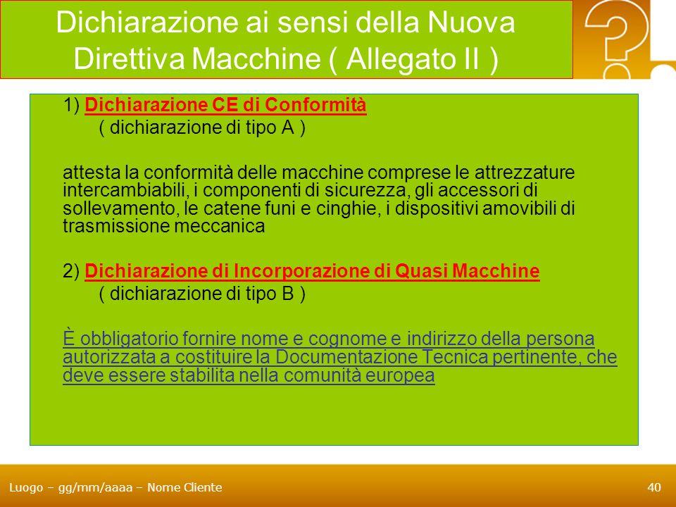 Luogo – gg/mm/aaaa – Nome Cliente40 Dichiarazione ai sensi della Nuova Direttiva Macchine ( Allegato II ) 1) Dichiarazione CE di Conformità ( dichiara
