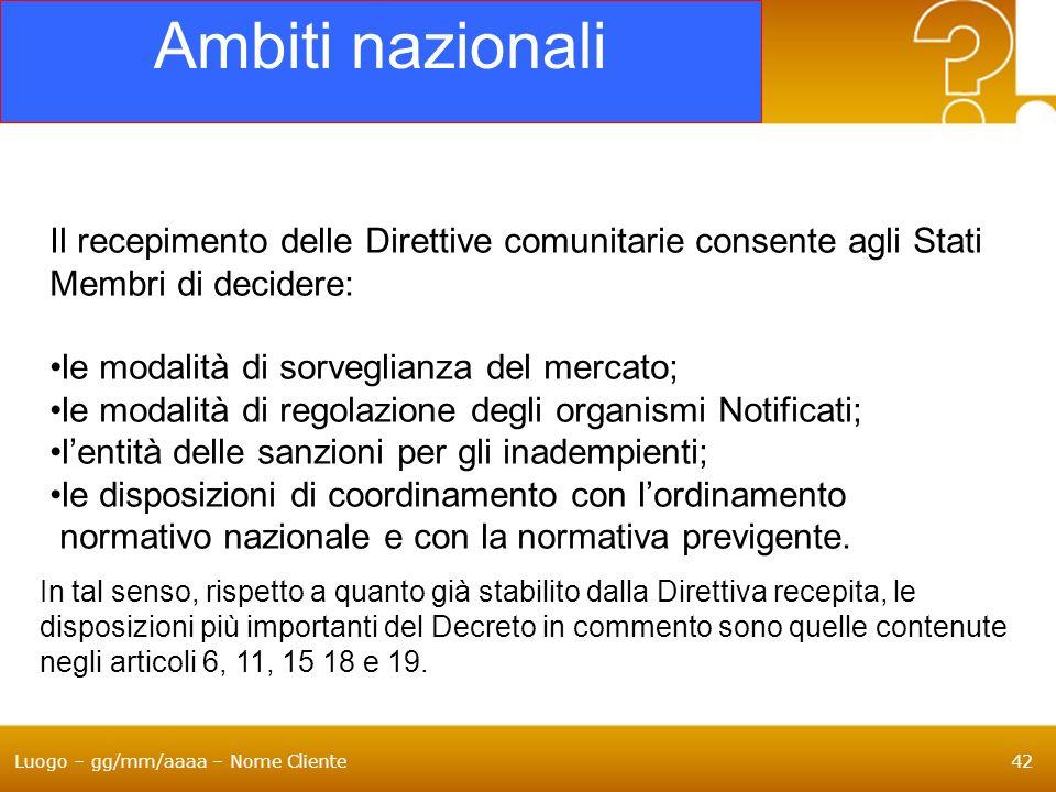 Luogo – gg/mm/aaaa – Nome Cliente42 Ambiti nazionali Il recepimento delle Direttive comunitarie consente agli Stati Membri di decidere: le modalità di