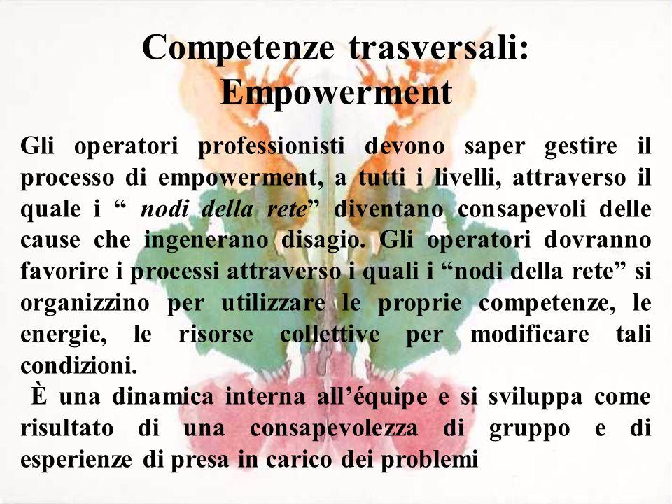 Competenze trasversali: Empowerment Gli operatori professionisti devono saper gestire il processo di empowerment, a tutti i livelli, attraverso il qua