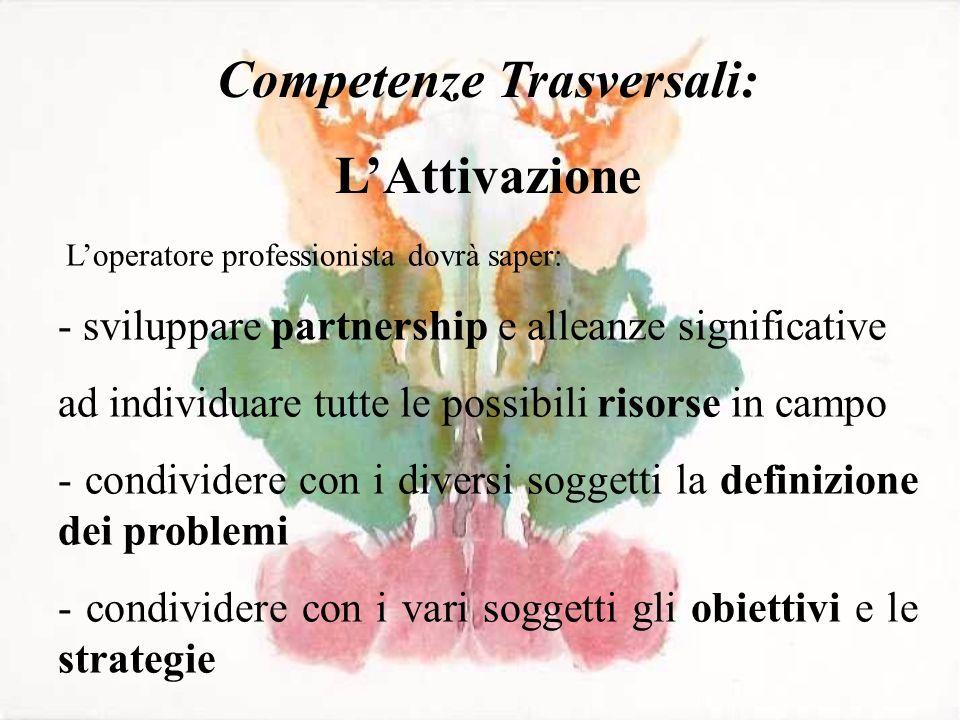 Competenze Trasversali: LAttivazione Loperatore professionista dovrà saper: - sviluppare partnership e alleanze significative ad individuare tutte le