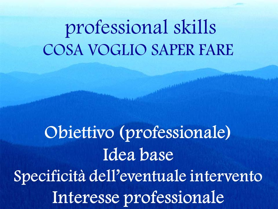 professional skills COSA VOGLIO SAPER FARE Obiettivo (professionale) Idea base Specificità delleventuale intervento Interesse professionale
