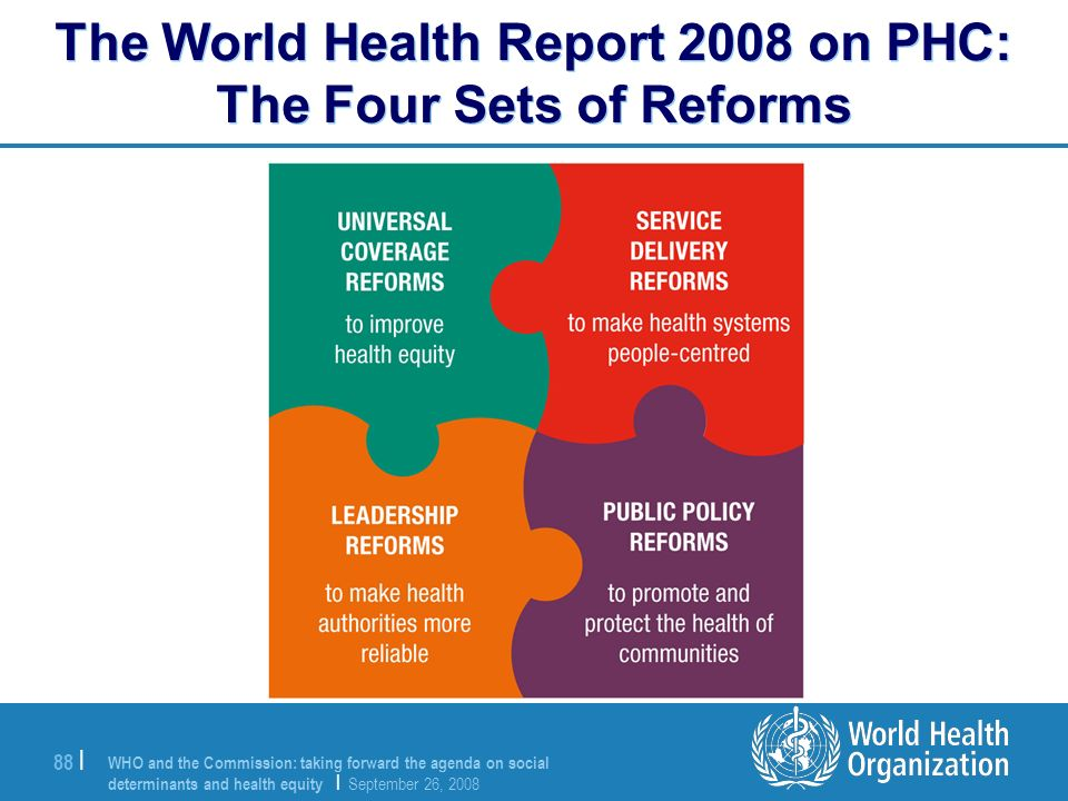 WHO and the Commission: taking forward the agenda on social determinants and health equity | September 26, 2008 88 | The World Health Report 2008 on P