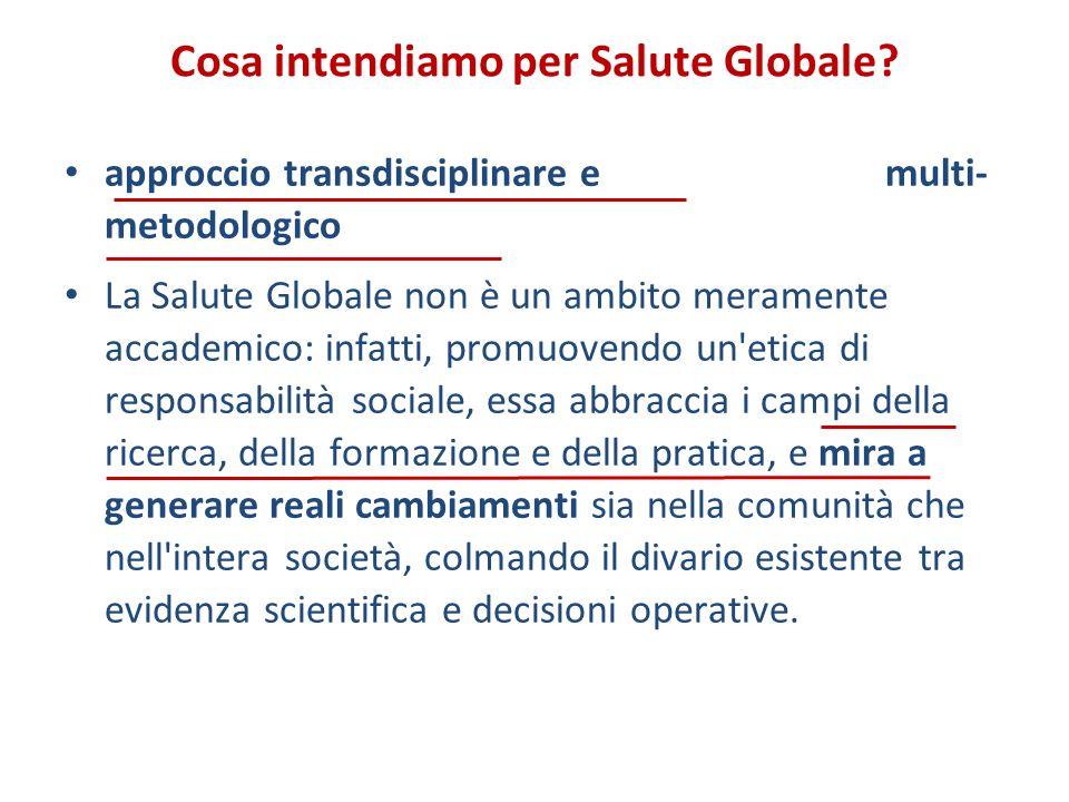 Cosa intendiamo per Salute Globale? approccio transdisciplinare e multi- metodologico La Salute Globale non è un ambito meramente accademico: infatti,
