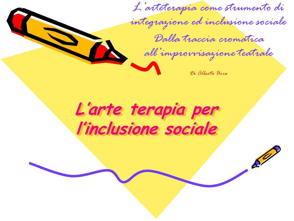 Larte terapia per linclusione sociale Larte terapia per linclusione sociale Larteterapia come strumento di integrazione ed inclusione sociale Dalla traccia cromatica allimprovvisazione teatrale Di Alberto Urro