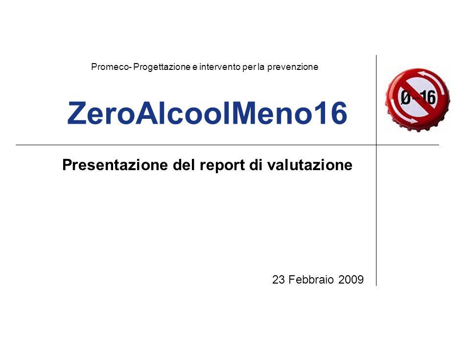 ZeroAlcoolMeno16 Presentazione del report di valutazione 23 Febbraio 2009 Promeco- Progettazione e intervento per la prevenzione