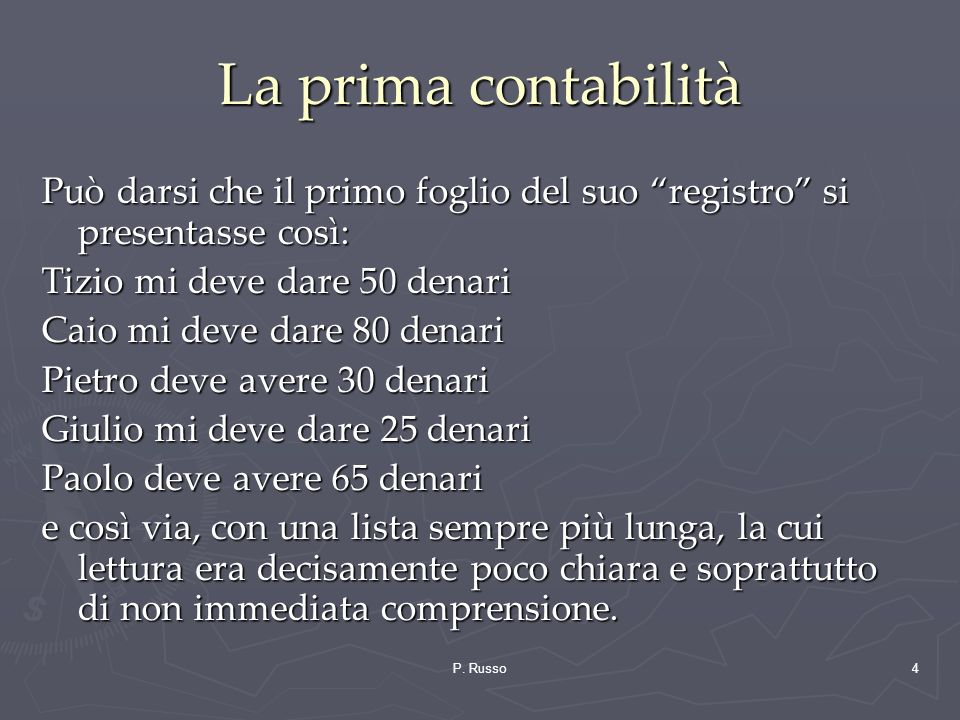 P. Russo4 La prima contabilità Può darsi che il primo foglio del suo registro si presentasse così: Tizio mi deve dare 50 denari Caio mi deve dare 80 d