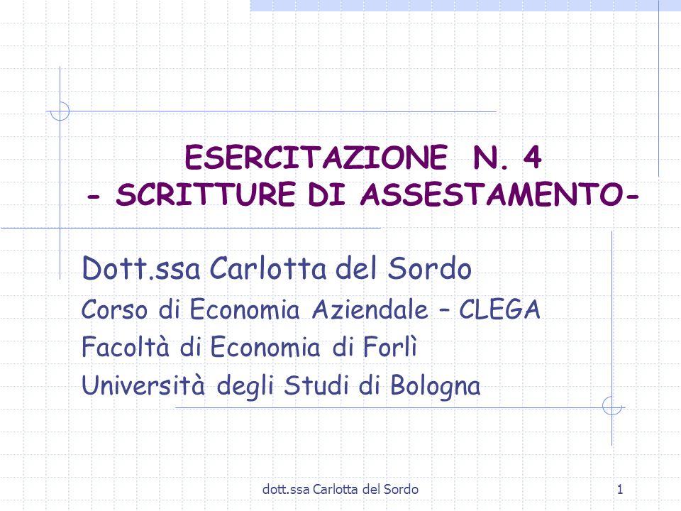 dott.ssa Carlotta del Sordo1 ESERCITAZIONE N. 4 - SCRITTURE DI ASSESTAMENTO- Dott.ssa Carlotta del Sordo Corso di Economia Aziendale – CLEGA Facoltà d