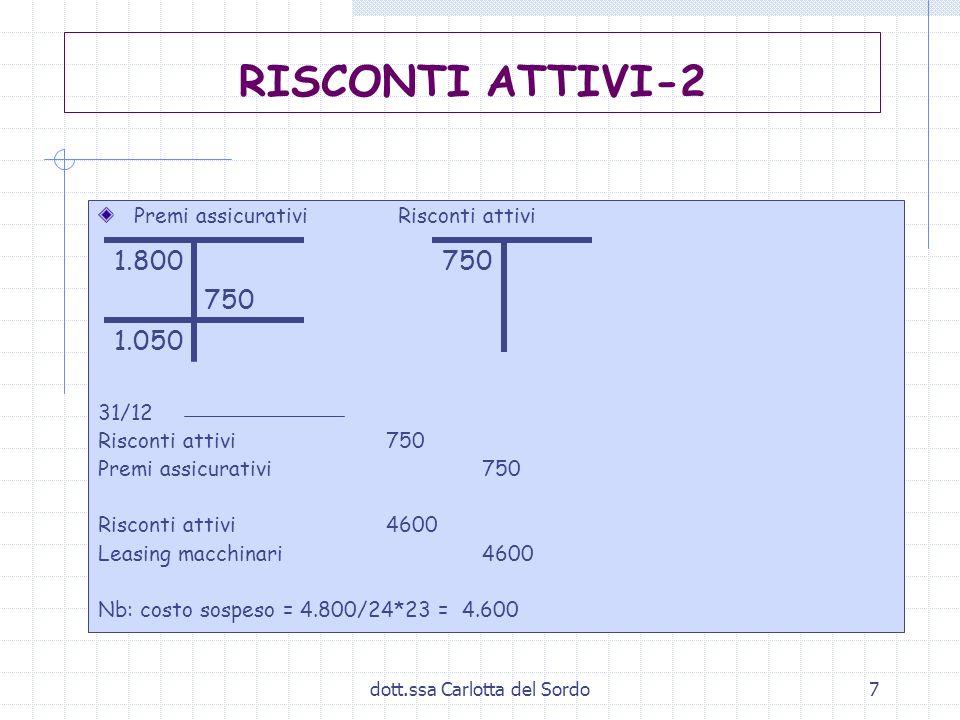 dott.ssa Carlotta del Sordo7 Premi assicurativi Risconti attivi 31/12 Risconti attivi750 Premi assicurativi 750 Risconti attivi4600 Leasing macchinari