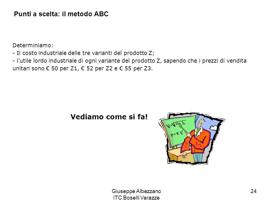 Giuseppe Albezzano ITC Boselli Varazze 24 Determiniamo: - Il costo industriale delle tre varianti del prodotto Z; - lutile lordo industriale di ogni v
