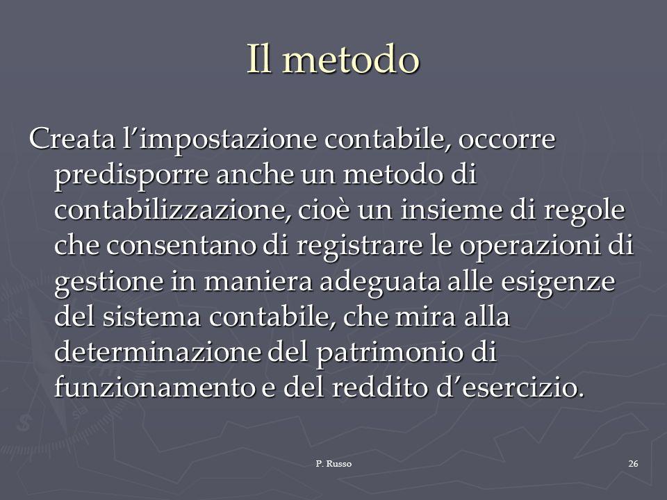 P. Russo26 Il metodo Creata limpostazione contabile, occorre predisporre anche un metodo di contabilizzazione, cioè un insieme di regole che consentan
