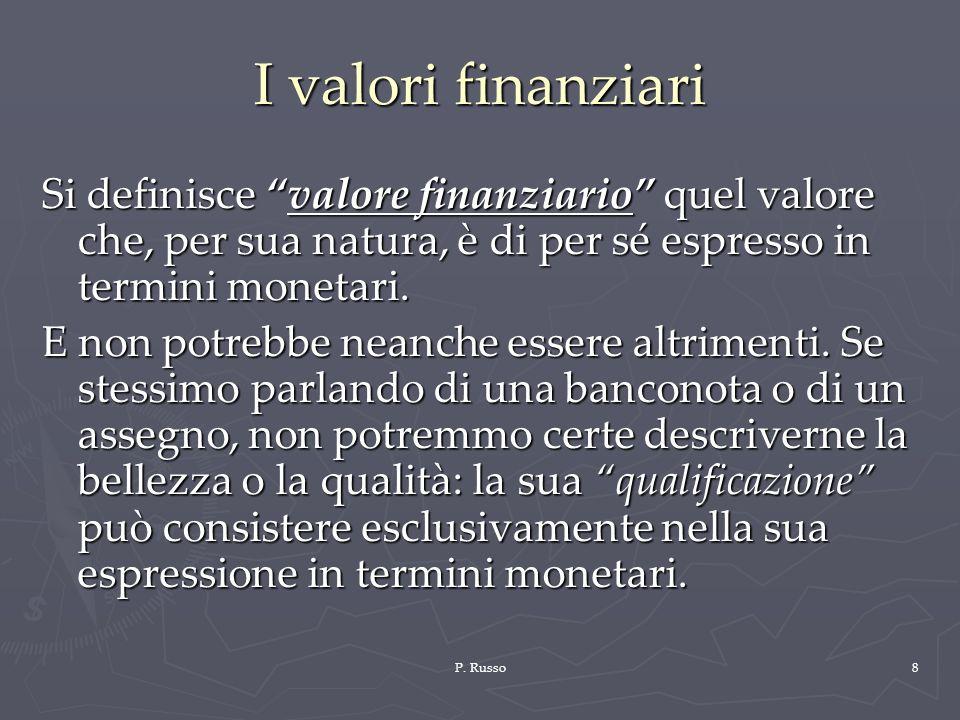 P. Russo8 I valori finanziari Si definisce valore finanziario quel valore che, per sua natura, è di per sé espresso in termini monetari. E non potrebb