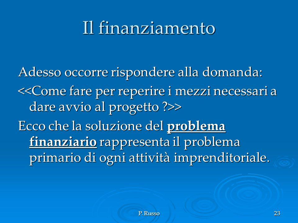 P. Russo23 Il finanziamento Adesso occorre rispondere alla domanda: > > Ecco che la soluzione del problema finanziario rappresenta il problema primari