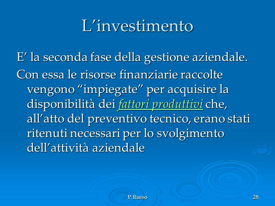 P. Russo28 Linvestimento E la seconda fase della gestione aziendale. Con essa le risorse finanziarie raccolte vengono impiegate per acquisire la dispo