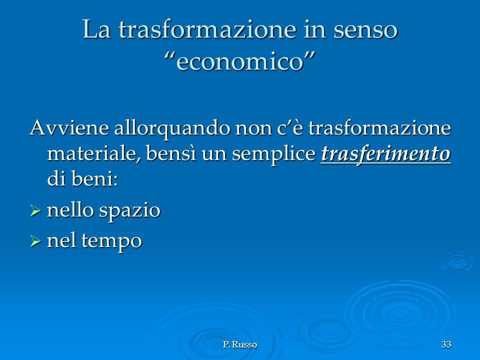 P. Russo33 La trasformazione in senso economico Avviene allorquando non cè trasformazione materiale, bensì un semplice trasferimento di beni: nello sp