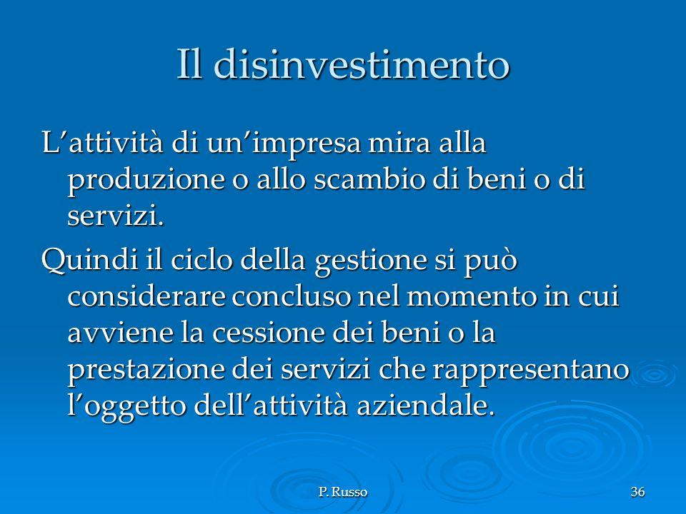 P. Russo36 Il disinvestimento Lattività di unimpresa mira alla produzione o allo scambio di beni o di servizi. Quindi il ciclo della gestione si può c