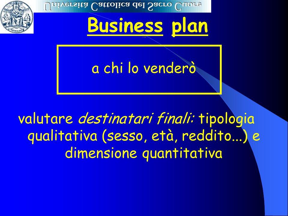 Business plan a chi lo venderò valutare destinatari finali: tipologia qualitativa (sesso, età, reddito...) e dimensione quantitativa A chi lo venderò