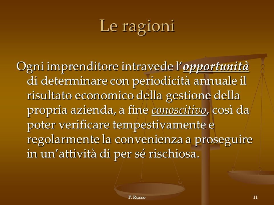 P. Russo11 Le ragioni Ogni imprenditore intravede lopportunità di determinare con periodicità annuale il risultato economico della gestione della prop