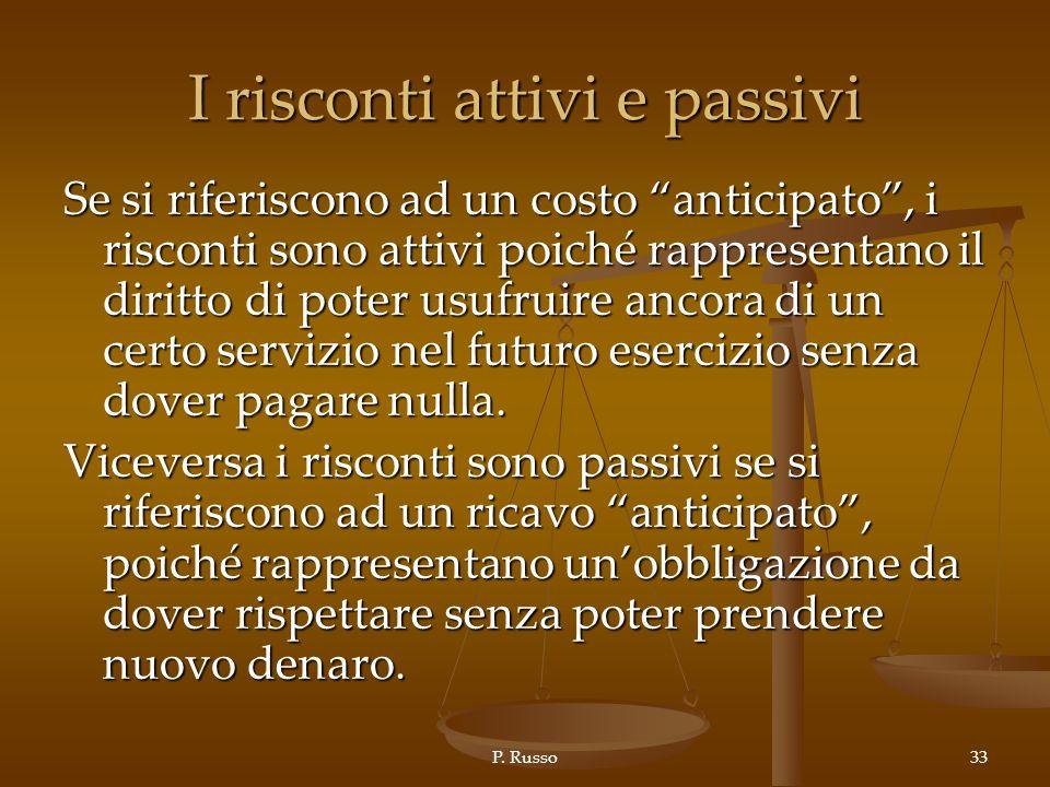 P. Russo33 I risconti attivi e passivi Se si riferiscono ad un costo anticipato, i risconti sono attivi poiché rappresentano il diritto di poter usufr