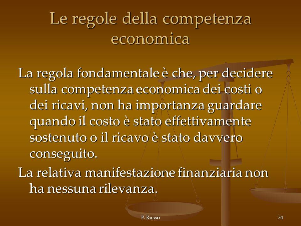 P. Russo34 Le regole della competenza economica La regola fondamentale è che, per decidere sulla competenza economica dei costi o dei ricavi, non ha i