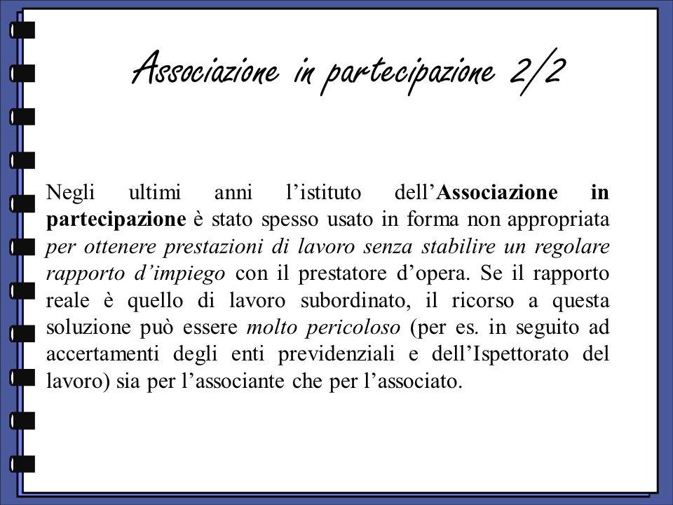 Associazione in partecipazione 2/2 Negli ultimi anni listituto dellAssociazione in partecipazione è stato spesso usato in forma non appropriata per ottenere prestazioni di lavoro senza stabilire un regolare rapporto dimpiego con il prestatore dopera.