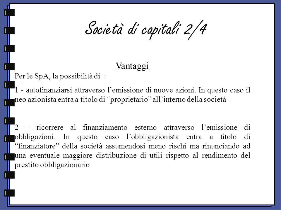Società di capitali 2/4 Vantaggi Per le SpA, la possibilità di : 1 - autofinanziarsi attraverso lemissione di nuove azioni.