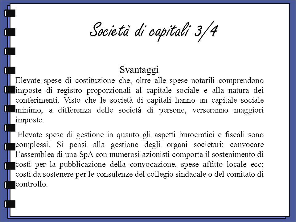 Società di capitali 3/4 Svantaggi Elevate spese di costituzione che, oltre alle spese notarili comprendono imposte di registro proporzionali al capitale sociale e alla natura dei conferimenti.