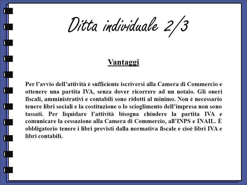 Ditta individuale 2/3 Vantaggi Per lavvio dellattività è sufficiente iscriversi alla Camera di Commercio e ottenere una partita IVA, senza dover ricorrere ad un notaio.