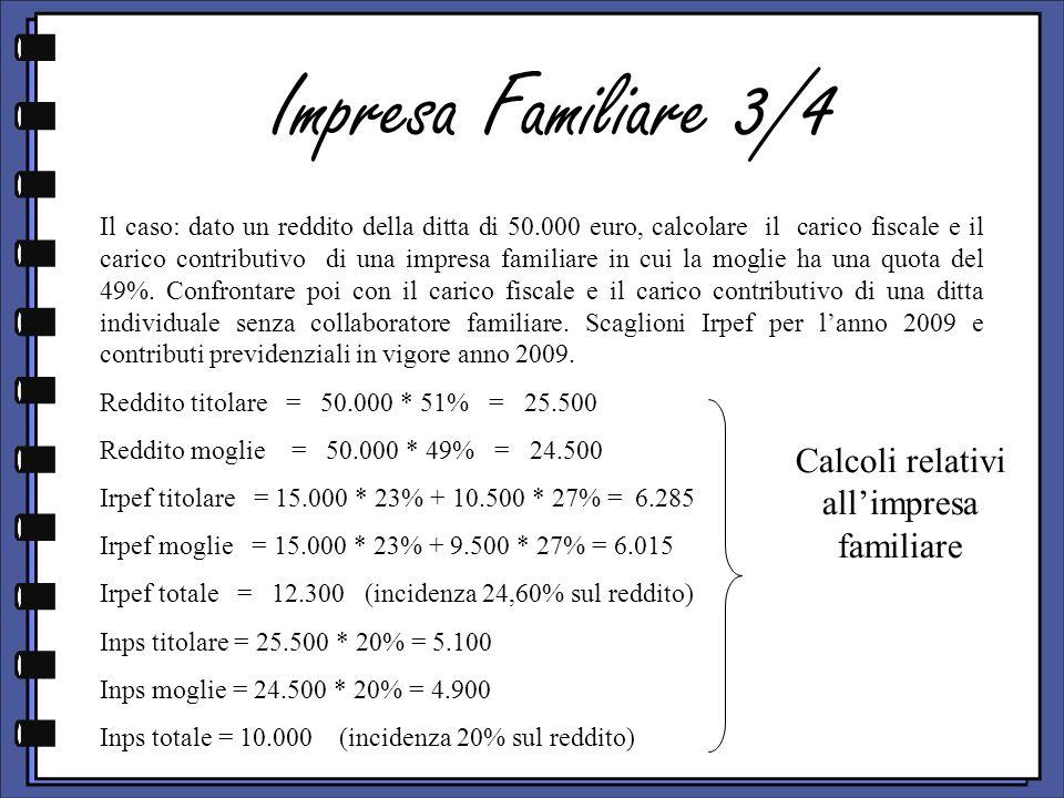 Impresa Familiare 3/4 Il caso: dato un reddito della ditta di 50.000 euro, calcolare il carico fiscale e il carico contributivo di una impresa familiare in cui la moglie ha una quota del 49%.