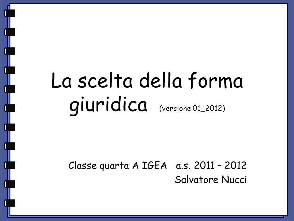 La scelta della forma giuridica (versione 01_2012) Classe quarta A IGEA a.s. 2011 – 2012 Salvatore Nucci