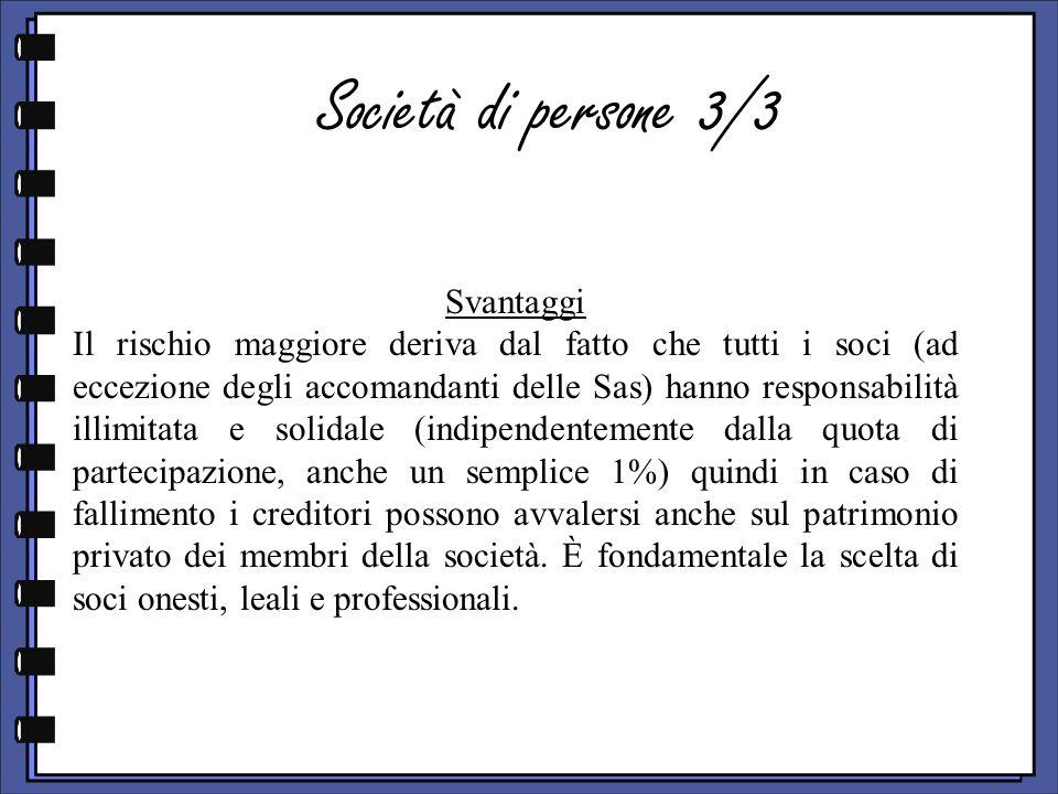 Società di persone 3/3 Svantaggi Il rischio maggiore deriva dal fatto che tutti i soci (ad eccezione degli accomandanti delle Sas) hanno responsabilit